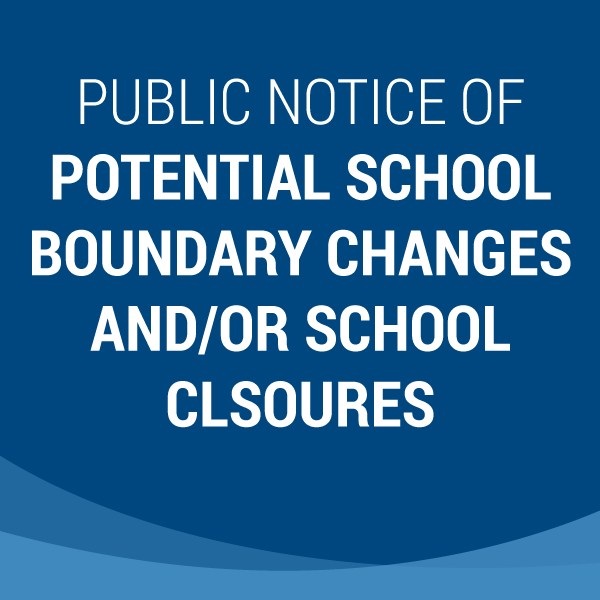 Public Notice of Potential School Boundary Changes and/or School Closures